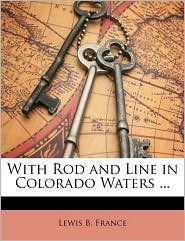 With Rod and Line in Colorado Waters ... - Created by B. France Lewis B. France