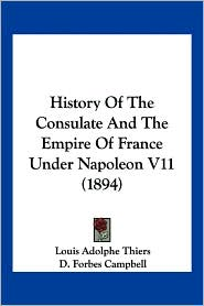 History of the Consulate and the Empire of France Under Napoleon V11 (1894) - Louis Adolphe Thiers, John Stebbing (Translator), D. Forbes Campbell (Translator)