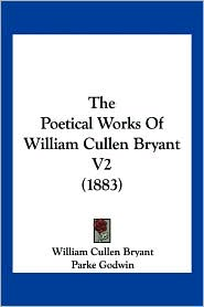 The Poetical Works of William Cullen Bryant V2 (1883) - William Cullen Bryant, Parke Godwin (Editor)