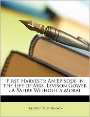 First Harvests: An Episode in the Life of Mrs. Levison Gower: A Satire Without a Moral - Frederic Jesup Stimson