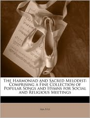 The Harmoniad and Sacred Melodist: Comprising a Fine Collection of Popular Songs and Hymns for Social and Religious Meetings - Asa Fitz
