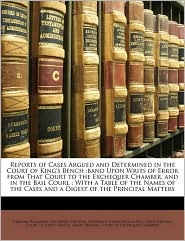 Reports of Cases Argued and Determined in the Court of King's Bench: band Upon Writs of Error from That Court to the Exchequer Chamber, and in the Bail Courl: With a Table of the Names of the Cases and a Digest of the Principal Matters - Created by Great Britain. Great Britain. Court Of King's Bench, Graham Willmore, Created by Great Britain. Great Britain. Court