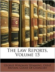 The Law Reports, Volume 15 - Created by Great Britain. Great Britain. Court Of Chancery, George Wirgman Hemming