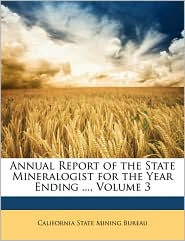 Annual Report of the State Mineralogist for the Year Ending, Volume 3 - Created by California State California State Mining Bureau