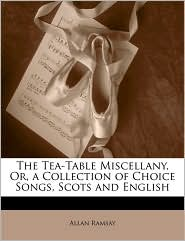 The Tea-Table Miscellany, Or, a Collection of Choice Songs, Scots and English - Allan Ramsay