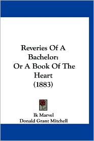 Reveries of a Bachelor: Or a Book of the Heart (1883) - Ik Marvel, Donald Grant Mitchell
