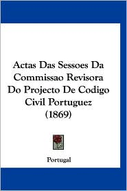 Actas Das Sessoes Da Commissao Revisora Do Projecto de Codigo Civil Portuguez (1869) - Portugal