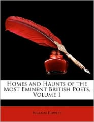 Homes and Haunts of the Most Eminent British Poets, Volume 1 - William Howitt