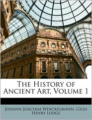 The History of Ancient Art, Volume 1 - Johann Joachim Winckelmann, Giles Henry Lodge