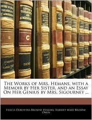 The Works Of Mrs. Hemans, With A Memoir By Her Sister, And An Essay On Her Genius By Mrs. Sigourney. - Felicia Dorothea Browne Hemans, Harriet Mary Browne Owen