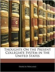 Thoughts On The Present Collegiate System In The United States - Francis Wayland