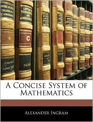 A Concise System Of Mathematics - Alexander Ingram