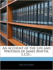 An Account Of The Life And Writings Of James Beattie, L.L.D. - William Forbes