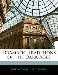 Dramatic Traditions Of The Dark Ages - Joseph Salathiel Tunison