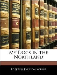 My Dogs In The Northland - Egerton Ryerson Young