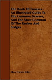 The Book Of Grasses - An Illustrated Guide To The Common Grasses, And The Most Common Of The Rushes And Sedges - Mary Francis Baker