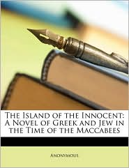 The Island of the Innocent: A Novel of Greek and Jew in the Time of the Maccabees - Anonymous