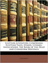 Egyptian Literature: Comprising Egyptian Tales, Hymns, Litanies, Invocations, the Book of the Dead and Cuneiform Writings - Anonymous
