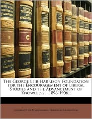 The George Leib Harrison Foundation for the Encouragement of Liberal Studies and the Advancement of Knowledge: 1896-1906. - Created by University of Pennsylvania Harrison Fou
