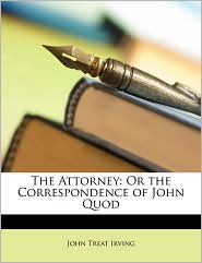 The Attorney: Or the Correspondence of John Quod - John Treat Irving