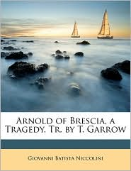 Arnold of Brescia, a Tragedy, Tr. by T. Garrow - Giovanni Batista Niccolini