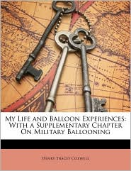 My Life and Balloon Experiences: With a Supplementary Chapter On Military Ballooning - Henry Tracey Coxwell