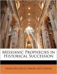 Messianic Prophecies in Historical Succession - Franz Delitzsch, Samuel Ives Curtiss