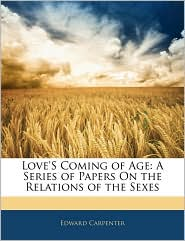 Love'S Coming of Age: A Series of Papers On the Relations of the Sexes - Edward Carpenter