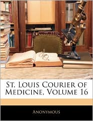 St. Louis Courier of Medicine, Volume 16 - Anonymous