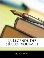 La Legende Des Siecles, Volume 1 - Victor Hugo