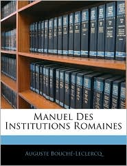 Manuel Des Institutions Romaines - Auguste Bouch -Leclercq