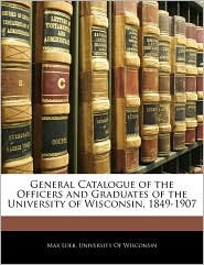 General Catalogue of the Officers and Graduates of the University of Wisconsin, 1849-1907 - Created by University of University of Wisconsin