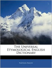 The Universal Etymological English Dictionary - Nathan Bailey