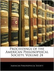 Proceedings of the American Philosophical Society, Volume 24 - Created by American Philosophical American Philosophical Society