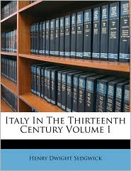 Italy In The Thirteenth Century Volume I - Henry Dwight Sedgwick
