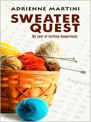 Sweater Quest: My Year of Knitting Dangerously - Adrienne Martini