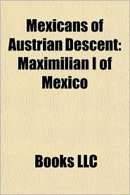Mexicans of Austrian Descent: Maximilian I of Mexico