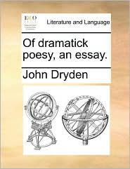 Of Dramatick Poesy, an Essay.