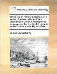 Strictures on military discipline, in a series of letters, with a military discourse: in which is interspersed some account of the Scotch Brigade in the Dutch service. By an officer.