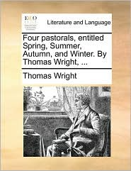 Four pastorals, entitled Spring, Summer, Autumn, and Winter. By Thomas Wright, . - Thomas Wright