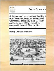 Substance of the speech of the Right Hon. Henry Dundas, in the House of Commons, Thursday, Feb. 7, 1799, on the subject of the legislative union with Ireland. Third edition. - Henry Dundas Melville