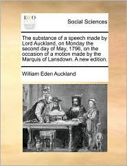 The substance of a speech made by Lord Auckland, on Monday the second day of May, 1796, on the occasion of a motion made by the Marquis of Lansdown. A new edition. - William Eden Auckland