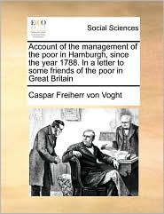 Account of the management of the poor in Hamburgh, since the year 1788. In a letter to some friends of the poor in Great Britain - Caspar Freiherr von Voght