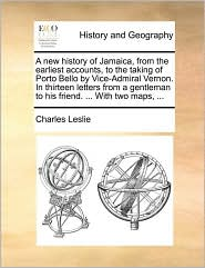 A new history of Jamaica, from the earliest accounts, to the taking of Porto Bello by Vice-Admiral Vernon. In thirteen letters from a gentleman to his friend. ... With two maps, ... - Charles Leslie