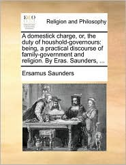 A domestick charge, or, the duty of houshold-governours: being, a practical discourse of family-government and religion. By Eras. Saunders, ... - Ersamus Saunders