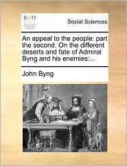 An appeal to the people: part the second. On the different deserts and fate of Admiral Byng and his enemies:... - John Byng