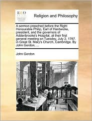 A sermon preached before the Right Honourable Philip, Earl of Hardwicke, president, and the governors of Addenbrooke's Hospital, at their first general meeting on Tuesday, July 2, 1767. in Great St. Mary's Church, Cambridge. By John Gordon, ... - John Gordon