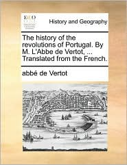 The history of the revolutions of Portugal. By M. L'Abbe de Vertot, . Translated from the French. - abb de Vertot