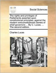 The rights and privileges of Parlements asserted upon constitutional principles; against the modern anticonstitutional clames of chief governors ... By C. Lucas, ... The second edition. - Charles Lucas