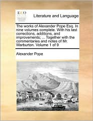 The works of Alexander Pope Esq. In nine volumes complete. With his last corrections, additions, and improvements; ... Together with the commentaries and notes of Mr. Warburton. Volume 1 of 9 - Alexander Pope